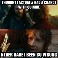 Never Have I Been So Wrong - Thought i actually had a chance with quinnie never have i been so wrong