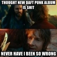 Never Have I Been So Wrong - thought new daft punk album is shit Never Have I been so wrong