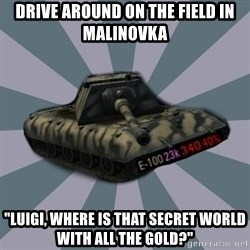 "TERRIBLE E-100 DRIVER - Drive around on the field in malinovka ""Luigi, where is that secret world with all the gold?"""