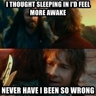 Never Have I Been So Wrong - I thought sleeping in I'd feel more awake Never have I been so wrong