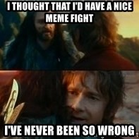 Never Have I Been So Wrong - I thought that i'd have a nice meme fight I've never been so wrong