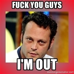 vince vaughn - Fuck you guys I'm Out