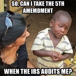 Skeptical 3rd World Kid - So, can I take the 5th amemdment when the IRS audits me?