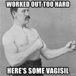 Overly Manly Man, man - worked out too hard here's some vagisil