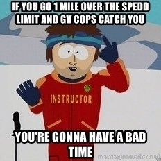 You're Going To Have A Bad Time - If you go 1 mile over the spedd limit and GV cops catch you you're gonna have a bad time