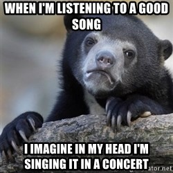 Confession Bear - When i'm listening to a good song i imagine in my head i'm singing it in a concert