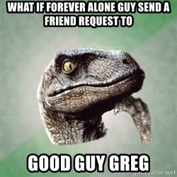 Philosoraptor - what if forever alone guy send a friend request to good guy greg