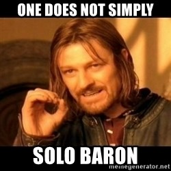 Does not simply walk into mordor Boromir  - one does not simply solo baron
