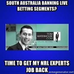 Tom Waterhouse - South Australia Banning Live Betting Segments? Time to get my NRL experts job back
