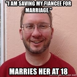 "Asshole Christian missionary - ""i am saving my fiancee for marriage."" marries her at 18"