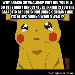 Pikachu crying - Why Anakin Skywalker? Why did you kill so very many innocent Jedi Knights for the Galactic Republic including Germany and its allies during World War I?