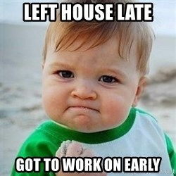 Victory Baby - left house late got to work on early