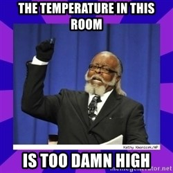 the amount of is too damn high - THE TEMPERATURE IN THIS ROOM IS TOO DAMN HIGH