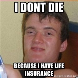 High 10 guy - i DONT DIE  BECAUSE I HAVE life insurance