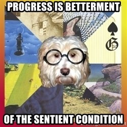 Prog Dog - progress is betterment of the sentient condition