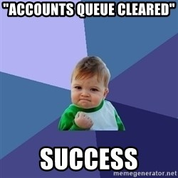 "Success Kid - ""ACCOUNTS QUEUE CLEARED""  SUCCESS"
