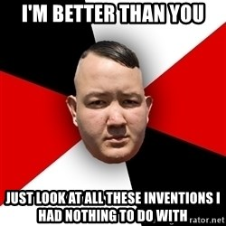 Neonazi - i'm better than you just look at all these inventions i had nothing to do with