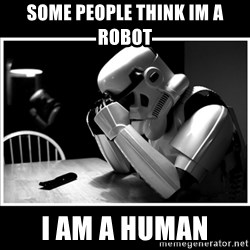 sad stormtrooper - some people think im a robot i am a human