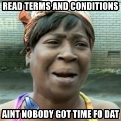 aint nobody got time fo dat - Read Terms and conditions aint nobody got time fo dat