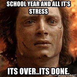 frodo it's over - School year and all it's stress Its over..its done.