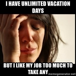First World Problems - i have unlimited vacation days but i like my job too much to take any