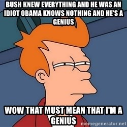 Futurama Fry - Bush knew everything and he was an idiot obama knows nothing and he's a genius Wow that must mean that i'm a genius