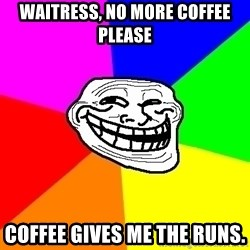 Trollface - waitress, no more coffee please Coffee gives me the runs.