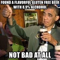 Upvote Obama - Found a flavorful gluten free beer with 8.9% alchohol Not bad at all