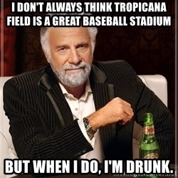 The Most Interesting Man In The World - I don't always think tropicana field is a great baseball stadium But when I do, I'm drunk.
