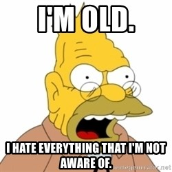 Grandpa SImpson - I'm OLD. I hate everything that i'm not aware of.