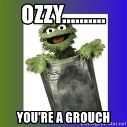 Oscar the Grouch - Ozzy.......... YOu're a grouch