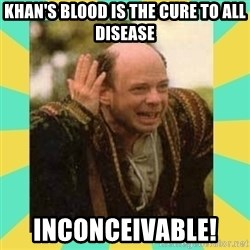 Princess Bride Vizzini - khan's blood is the cure to all disease inconceivable!