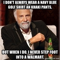 The Most Interesting Man In The World - i don't always wear a navy blue golf shirt an khaki pants, but when i do, i never step foot into a walmart.