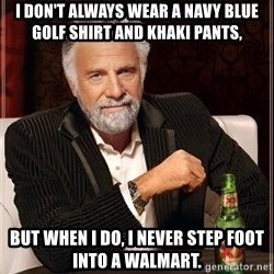 The Most Interesting Man In The World - i don't always wear a navy blue golf shirt and khaki pants, but when i do, i never step foot into a walmart.
