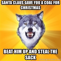 Courage Wolf - Santa claus gave you a coal for Christmas Beat him up and steal the sack