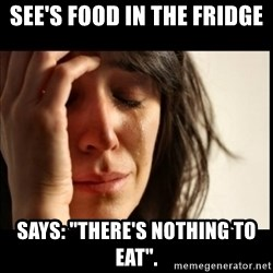 """First World Problems - see's food in the fridge Says: """"There's nothing to eat""""."""