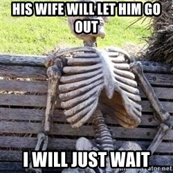 Waiting Skeleton - His wife will let him go out I will just wait