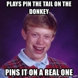 Bad Luck Brian - Plays pin the tail on the donkey pins it on a real one