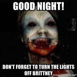 scary meme - Good Night!  Don't forget to turn the lights off Brittney