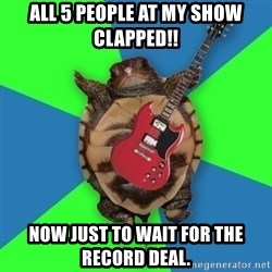Aspiring Musician Turtle - All 5 people at my show clapped!! Now just to wait for the record deal.