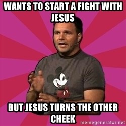 Mark Driscoll - wants to start a fight with jesus but jesus turns the other cheek