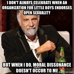 The Most Interesting Man In The World - I don't always celebrate when an organization for little boys endorses open sexuality but when i do, moral dissonance doesn't occur to me