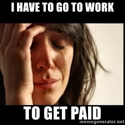 First World Problems - i have to go to work to get paid