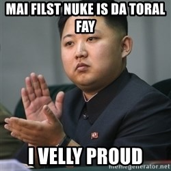 Kim Jong Un clapping - mai filst nuke is da toral fay i velly proud