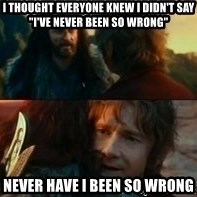 """Never Have I Been So Wrong - I thought everyone knew I didn't say """"I've never been so wrong"""" Never have i been so wrong"""