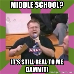 It's still real to me dammit - Middle school? it's still real To me dammiT!