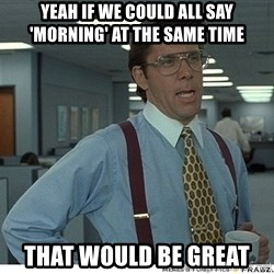 Yeah If You Could Just - Yeah if We could all Say 'morning' at the same time That would be grEat