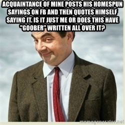 """MR bean - Acquaintance of mine posts his homespun sayings on FB and then quotes himself saying it. Is it just me or does this have """"goober"""" written all over it?"""