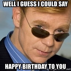 Horatio Caine - well i guess i could say happy birthday to you