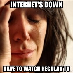 First World Problems - internet's down have to watch regular tv